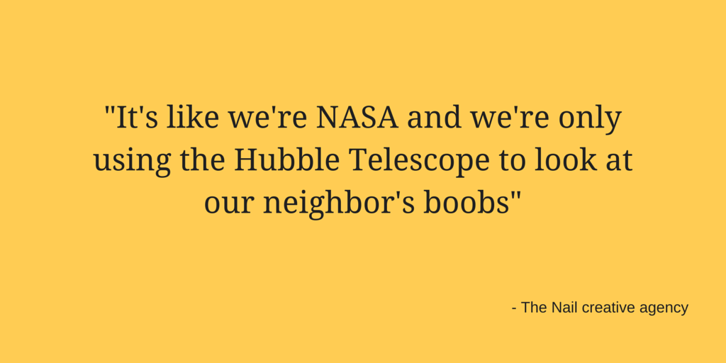 -It's like we're NASA and we're only using the Hubble Telescope to look at our neighbor's boobs- - The Nail creative agency